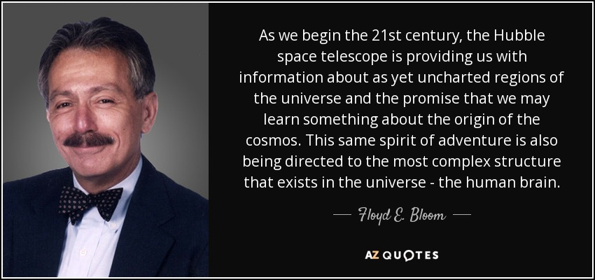 As we begin the 21st century, the Hubble space telescope is providing us with information about as yet uncharted regions of the universe and the promise that we may learn something about the origin of the cosmos. This same spirit of adventure is also being directed to the most complex structure that exists in the universe - the human brain. - Floyd E. Bloom