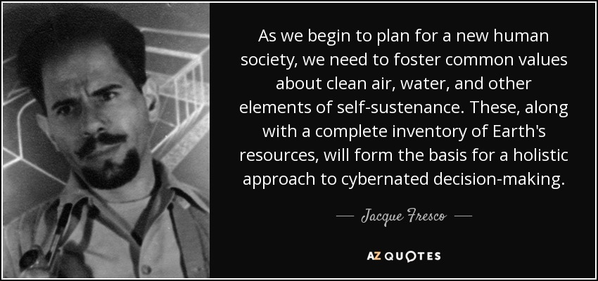 As we begin to plan for a new human society, we need to foster common values about clean air, water, and other elements of self-sustenance. These, along with a complete inventory of Earth's resources, will form the basis for a holistic approach to cybernated decision-making. - Jacque Fresco