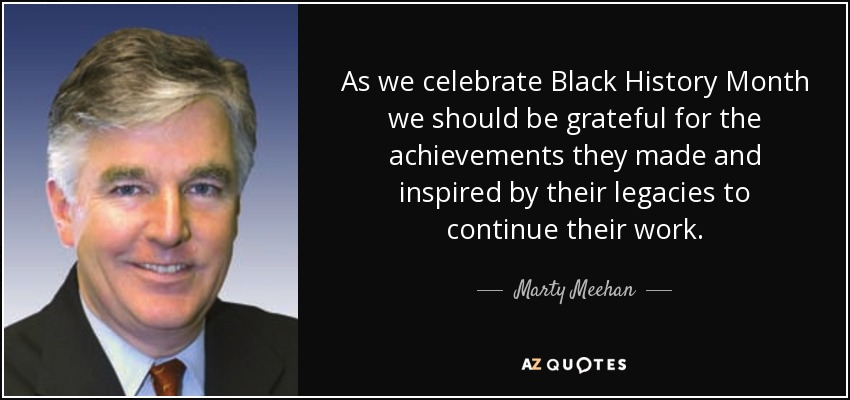 As we celebrate Black History Month we should be grateful for the achievements they made and inspired by their legacies to continue their work. - Marty Meehan