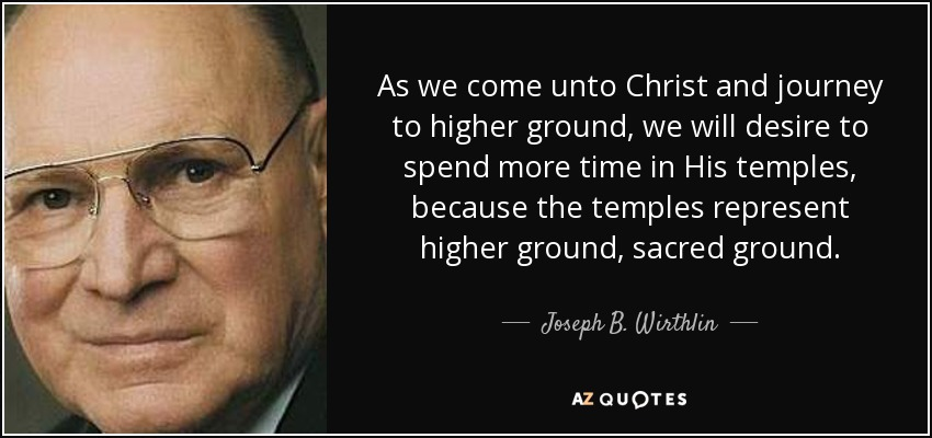 As we come unto Christ and journey to higher ground, we will desire to spend more time in His temples, because the temples represent higher ground, sacred ground. - Joseph B. Wirthlin
