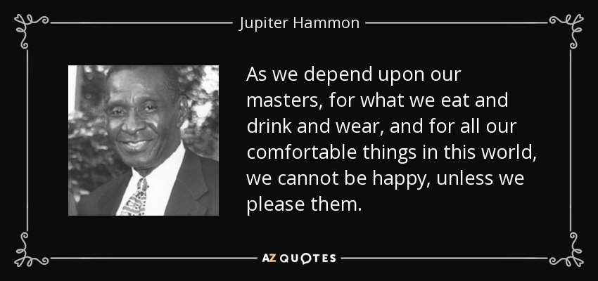 As we depend upon our masters, for what we eat and drink and wear, and for all our comfortable things in this world, we cannot be happy, unless we please them. - Jupiter Hammon