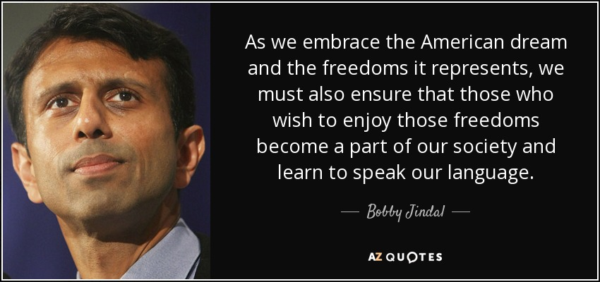 As we embrace the American dream and the freedoms it represents, we must also ensure that those who wish to enjoy those freedoms become a part of our society and learn to speak our language. - Bobby Jindal