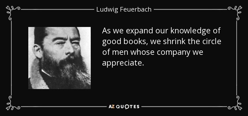 As we expand our knowledge of good books, we shrink the circle of men whose company we appreciate. - Ludwig Feuerbach
