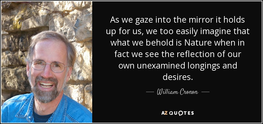 As we gaze into the mirror it holds up for us, we too easily imagine that what we behold is Nature when in fact we see the reflection of our own unexamined longings and desires. - William Cronon