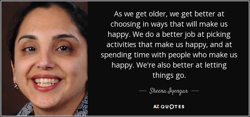 As we get older, we get better at choosing in ways that will make us happy. We do a better job at picking activities that make us happy, and at spending time with people who make us happy. We're also better at letting things go. - Sheena Iyengar