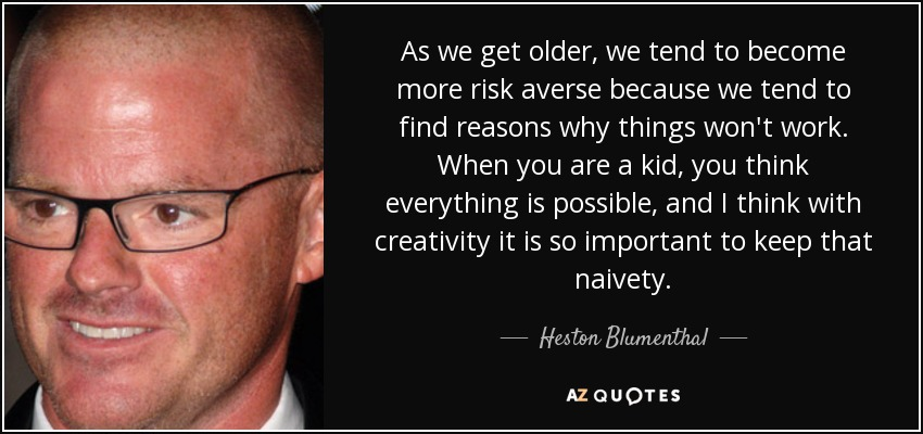 As we get older, we tend to become more risk averse because we tend to find reasons why things won't work. When you are a kid, you think everything is possible, and I think with creativity it is so important to keep that naivety. - Heston Blumenthal