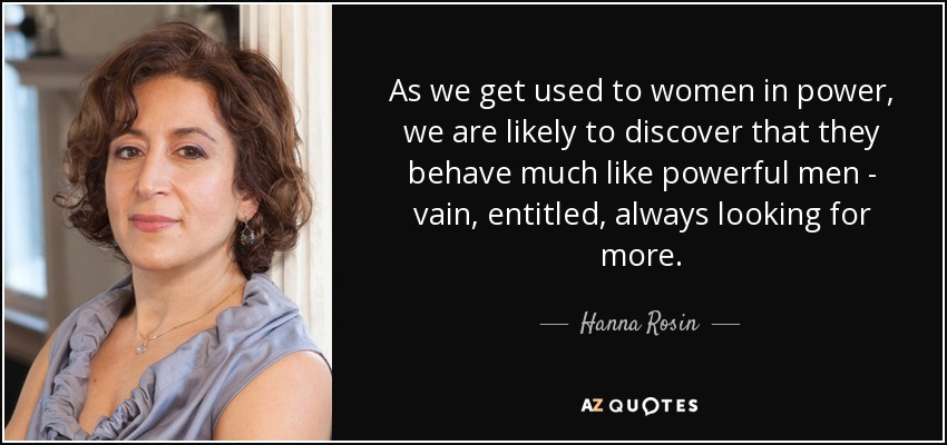 As we get used to women in power, we are likely to discover that they behave much like powerful men - vain, entitled, always looking for more. - Hanna Rosin