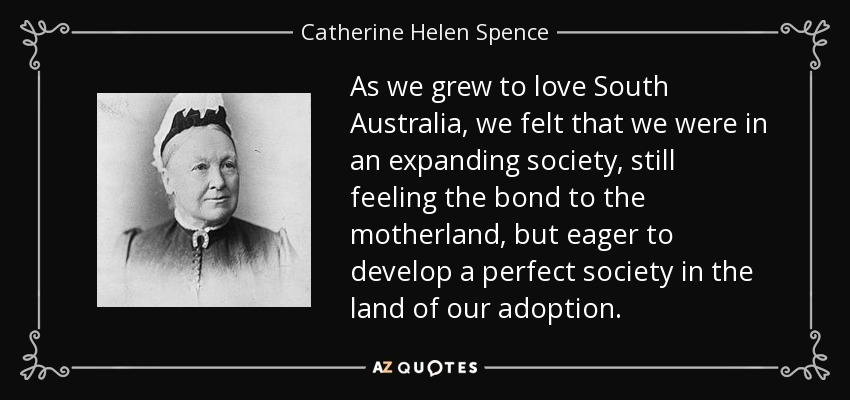 As we grew to love South Australia, we felt that we were in an expanding society, still feeling the bond to the motherland, but eager to develop a perfect society in the land of our adoption. - Catherine Helen Spence