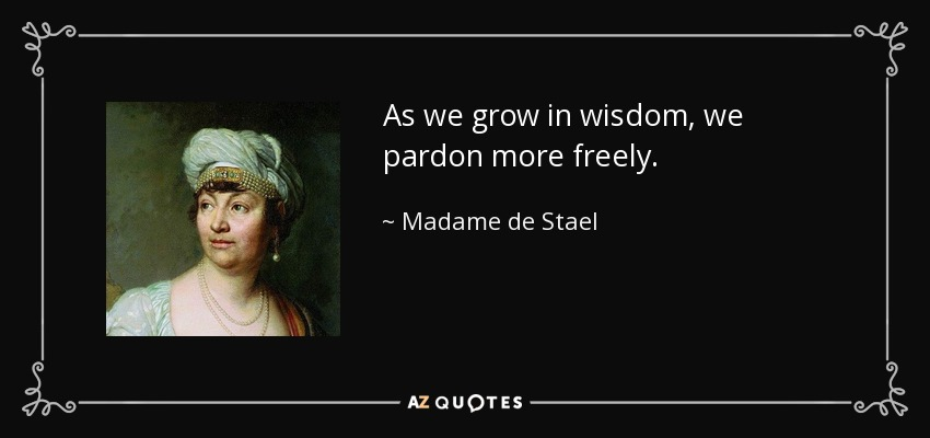 As we grow in wisdom, we pardon more freely. - Madame de Stael