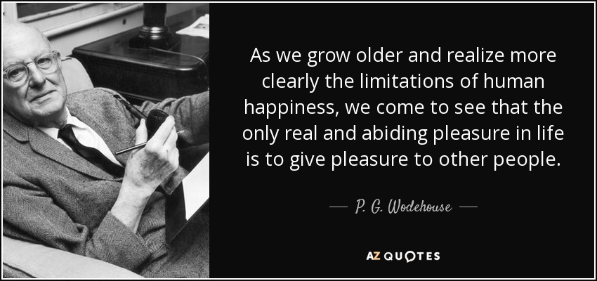 As we grow older and realize more clearly the limitations of human happiness, we come to see that the only real and abiding pleasure in life is to give pleasure to other people. - P. G. Wodehouse