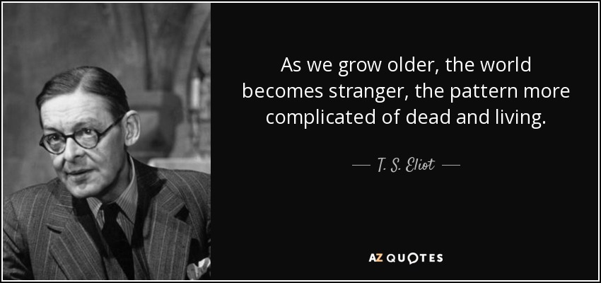 As we grow older, the world becomes stranger, the pattern more complicated of dead and living. - T. S. Eliot