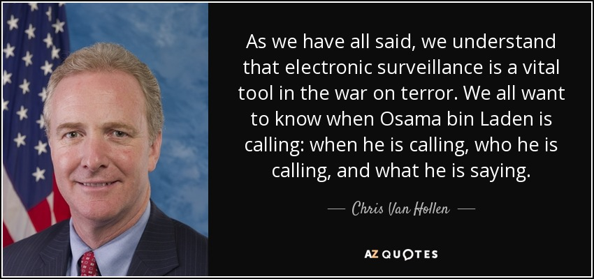 As we have all said, we understand that electronic surveillance is a vital tool in the war on terror. We all want to know when Osama bin Laden is calling: when he is calling, who he is calling, and what he is saying. - Chris Van Hollen