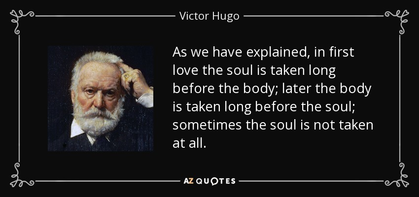 As we have explained, in first love the soul is taken long before the body; later the body is taken long before the soul; sometimes the soul is not taken at all. - Victor Hugo