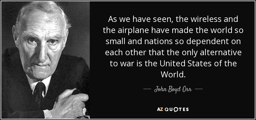As we have seen, the wireless and the airplane have made the world so small and nations so dependent on each other that the only alternative to war is the United States of the World. - John Boyd Orr