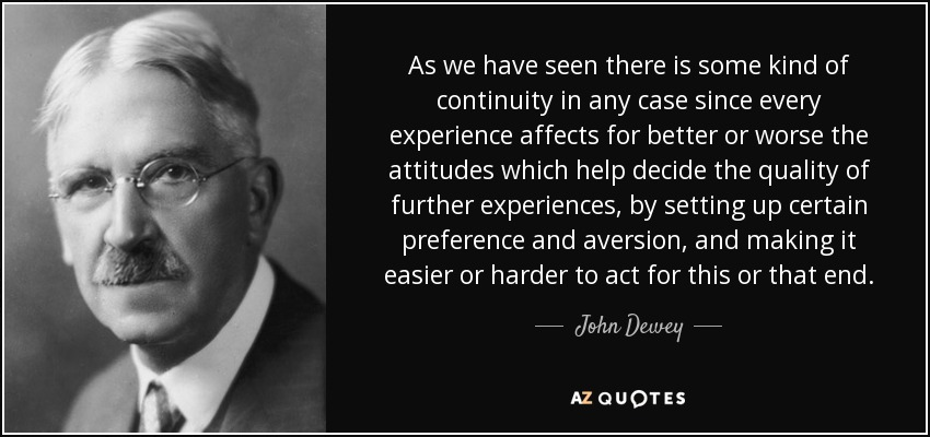 As we have seen there is some kind of continuity in any case since every experience affects for better or worse the attitudes which help decide the quality of further experiences, by setting up certain preference and aversion, and making it easier or harder to act for this or that end. - John Dewey