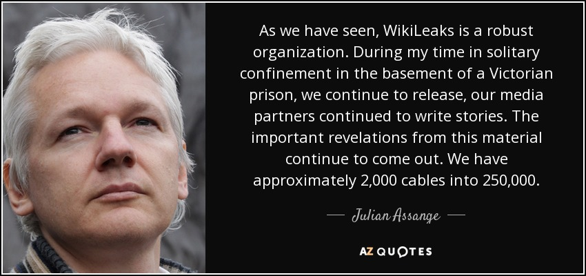 As we have seen, WikiLeaks is a robust organization. During my time in solitary confinement in the basement of a Victorian prison, we continue to release, our media partners continued to write stories. The important revelations from this material continue to come out. We have approximately 2,000 cables into 250,000. - Julian Assange
