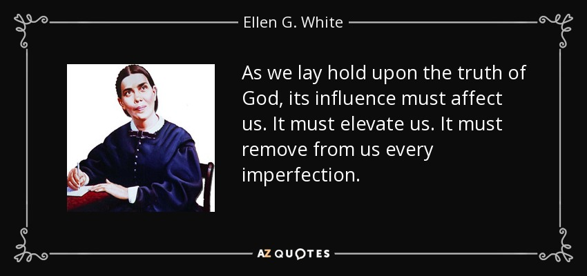 As we lay hold upon the truth of God, its influence must affect us. It must elevate us. It must remove from us every imperfection. - Ellen G. White