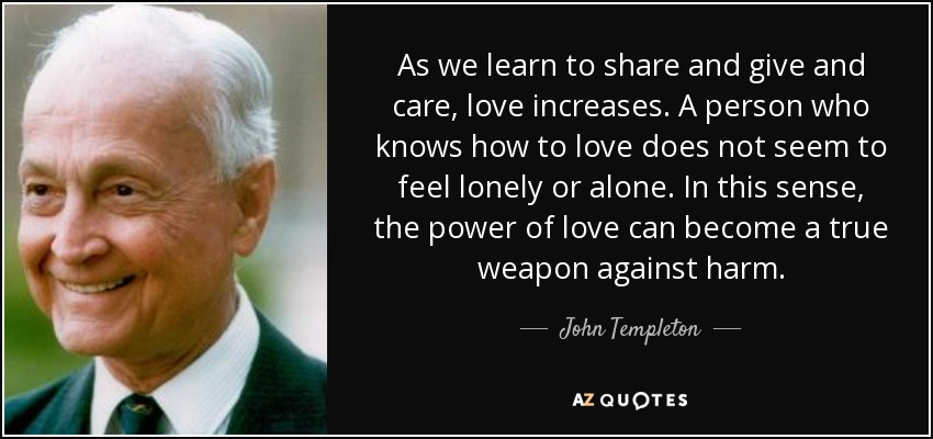 As we learn to share and give and care, love increases. A person who knows how to love does not seem to feel lonely or alone. In this sense, the power of love can become a true weapon against harm. - John Templeton