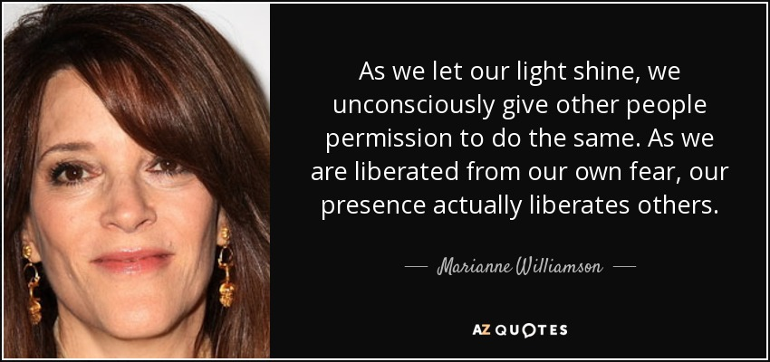 As we let our light shine, we unconsciously give other people permission to do the same. As we are liberated from our own fear, our presence actually liberates others. - Marianne Williamson
