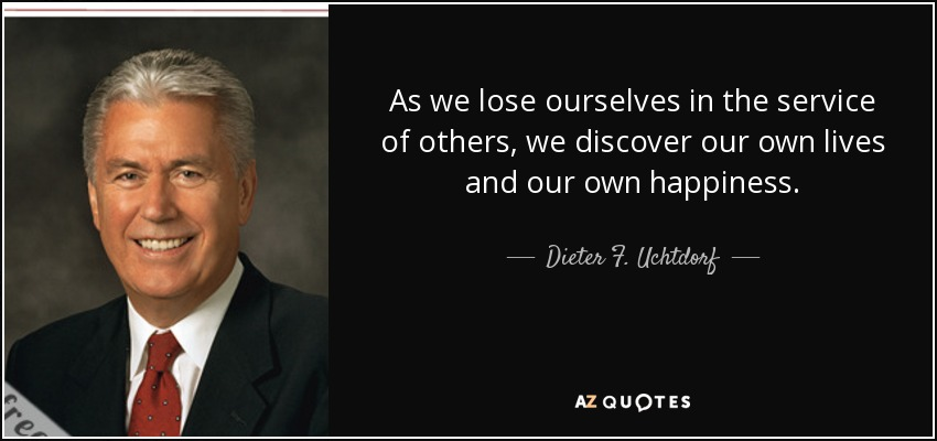 As we lose ourselves in the service of others, we discover our own lives and our own happiness. - Dieter F. Uchtdorf