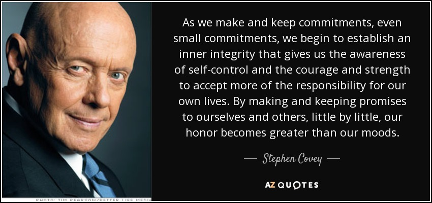 As we make and keep commitments, even small commitments, we begin to establish an inner integrity that gives us the awareness of self-control and the courage and strength to accept more of the responsibility for our own lives. By making and keeping promises to ourselves and others, little by little, our honor becomes greater than our moods. - Stephen Covey