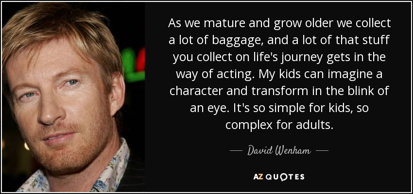 As we mature and grow older we collect a lot of baggage, and a lot of that stuff you collect on life's journey gets in the way of acting. My kids can imagine a character and transform in the blink of an eye. It's so simple for kids, so complex for adults. - David Wenham