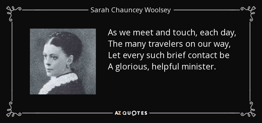 As we meet and touch, each day, The many travelers on our way, Let every such brief contact be A glorious, helpful minister. - Sarah Chauncey Woolsey