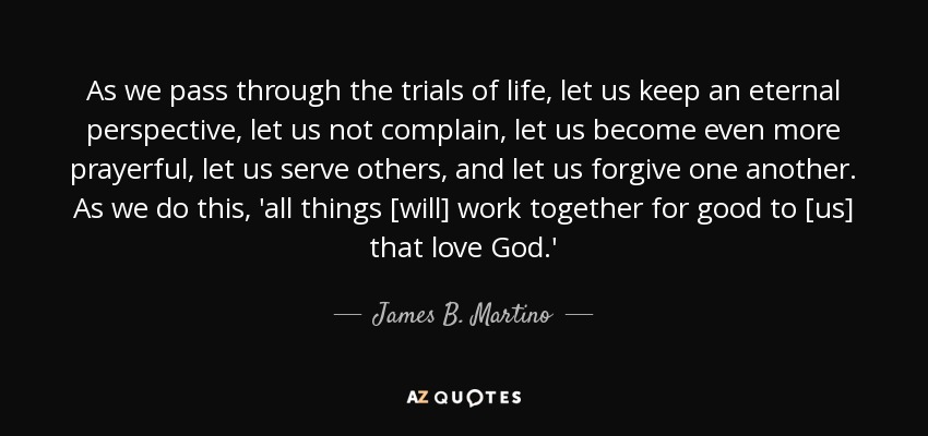 As we pass through the trials of life, let us keep an eternal perspective, let us not complain, let us become even more prayerful, let us serve others, and let us forgive one another. As we do this, 'all things [will] work together for good to [us] that love God.' - James B. Martino