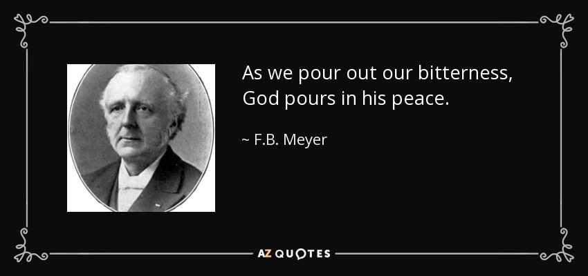 As we pour out our bitterness, God pours in his peace. - F.B. Meyer