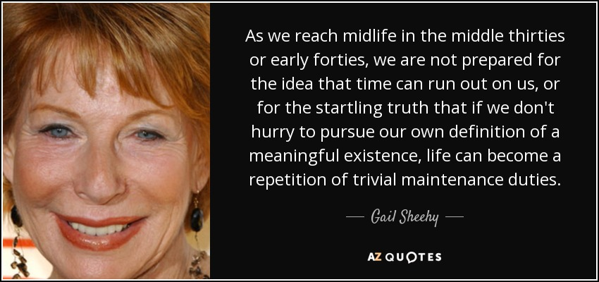 As we reach midlife in the middle thirties or early forties, we are not prepared for the idea that time can run out on us, or for the startling truth that if we don't hurry to pursue our own definition of a meaningful existence, life can become a repetition of trivial maintenance duties. - Gail Sheehy
