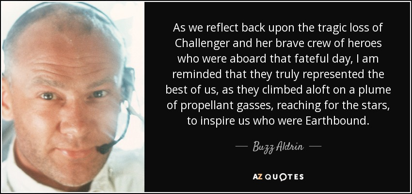 As we reflect back upon the tragic loss of Challenger and her brave crew of heroes who were aboard that fateful day, I am reminded that they truly represented the best of us, as they climbed aloft on a plume of propellant gasses, reaching for the stars, to inspire us who were Earthbound. - Buzz Aldrin