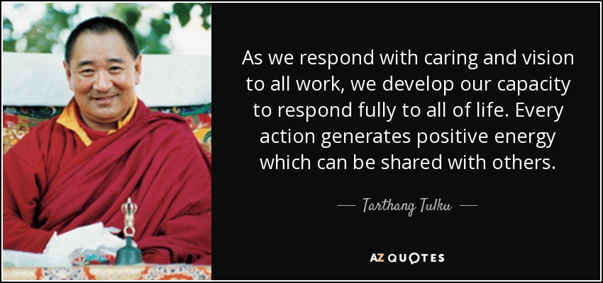 As we respond with caring and vision to all work, we develop our capacity to respond fully to all of life. Every action generates positive energy which can be shared with others. - Tarthang Tulku