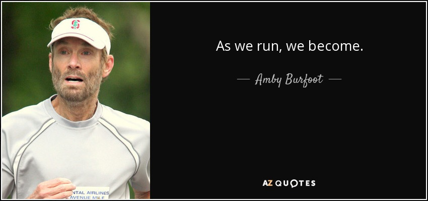 As we run, we become. - Amby Burfoot