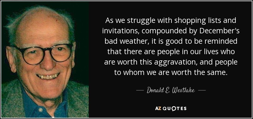 As we struggle with shopping lists and invitations, compounded by December's bad weather, it is good to be reminded that there are people in our lives who are worth this aggravation, and people to whom we are worth the same. - Donald E. Westlake