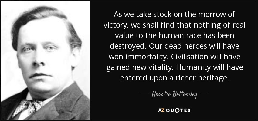 As we take stock on the morrow of victory, we shall find that nothing of real value to the human race has been destroyed. Our dead heroes will have won immortality. Civilisation will have gained new vitality. Humanity will have entered upon a richer heritage. - Horatio Bottomley