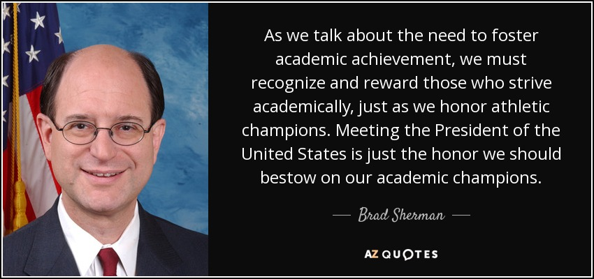 As we talk about the need to foster academic achievement, we must recognize and reward those who strive academically, just as we honor athletic champions. Meeting the President of the United States is just the honor we should bestow on our academic champions. - Brad Sherman
