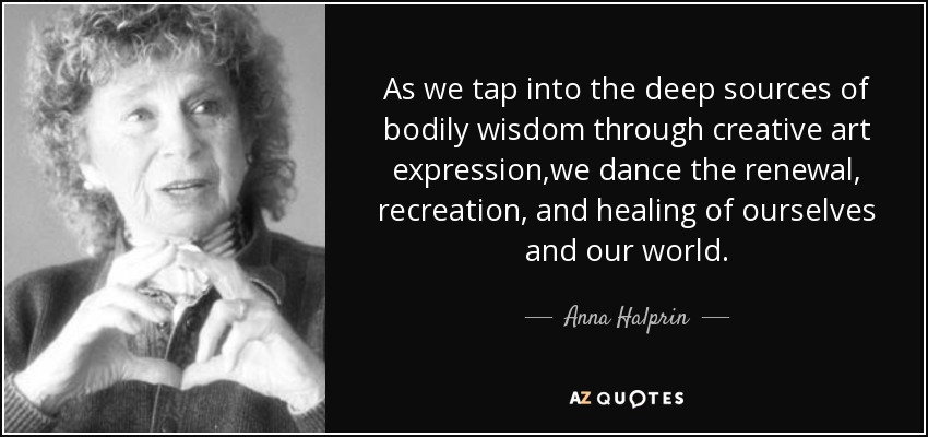 As we tap into the deep sources of bodily wisdom through creative art expression,we dance the renewal, recreation, and healing of ourselves and our world. - Anna Halprin