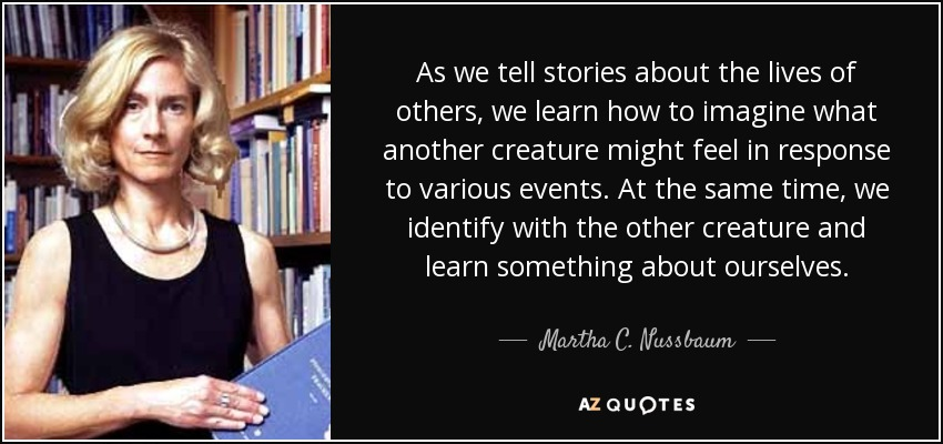 As we tell stories about the lives of others, we learn how to imagine what another creature might feel in response to various events. At the same time, we identify with the other creature and learn something about ourselves. - Martha C. Nussbaum
