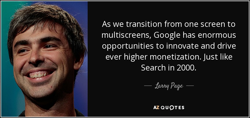 As we transition from one screen to multiscreens, Google has enormous opportunities to innovate and drive ever higher monetization. Just like Search in 2000. - Larry Page
