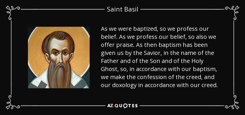 As we were baptized, so we profess our belief. As we profess our belief, so also we offer praise. As then baptism has been given us by the Savior, in the name of the Father and of the Son and of the Holy Ghost, so, in accordance with our baptism, we make the confession of the creed, and our doxology in accordance with our creed. - Saint Basil