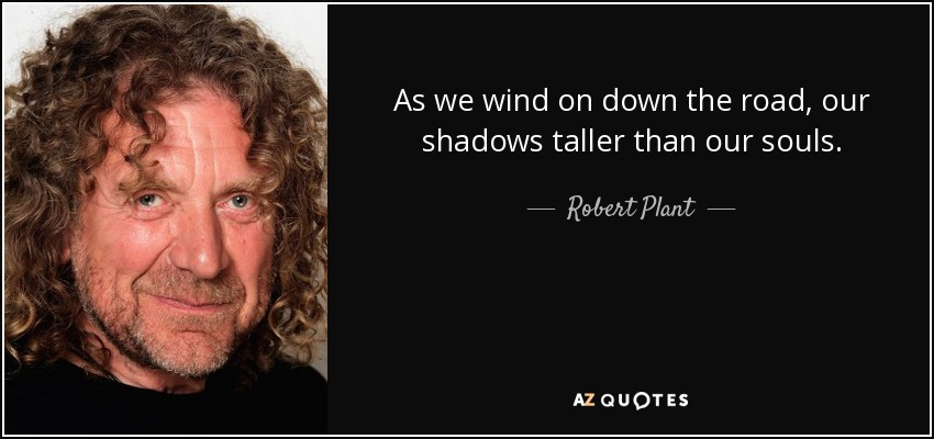 As we wind on down the road, our shadows taller than our souls. - Robert Plant