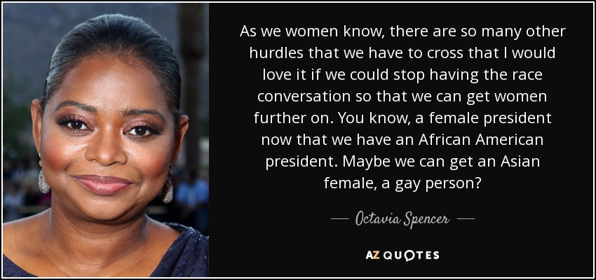 As we women know, there are so many other hurdles that we have to cross that I would love it if we could stop having the race conversation so that we can get women further on. You know, a female president now that we have an African American president. Maybe we can get an Asian female, a gay person? - Octavia Spencer