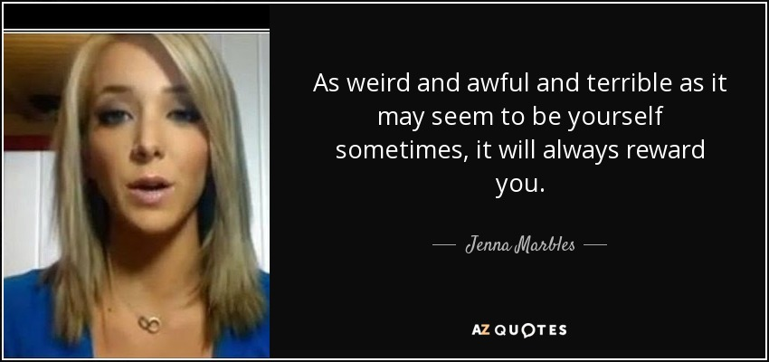As weird and awful and terrible as it may seem to be yourself sometimes, it will always reward you. - Jenna Marbles