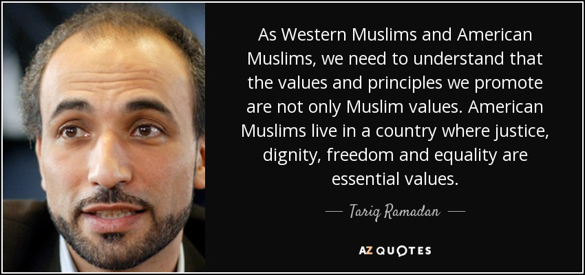 As Western Muslims and American Muslims, we need to understand that the values and principles we promote are not only Muslim values. American Muslims live in a country where justice, dignity, freedom and equality are essential values. - Tariq Ramadan