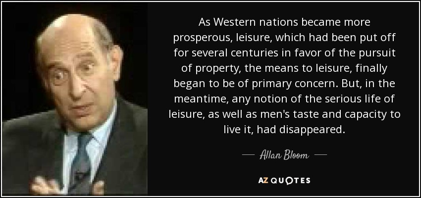 As Western nations became more prosperous, leisure, which had been put off for several centuries in favor of the pursuit of property, the means to leisure, finally began to be of primary concern. But, in the meantime, any notion of the serious life of leisure, as well as men's taste and capacity to live it, had disappeared. - Allan Bloom