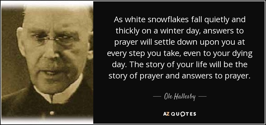 As white snowflakes fall quietly and thickly on a winter day, answers to prayer will settle down upon you at every step you take, even to your dying day. The story of your life will be the story of prayer and answers to prayer. - Ole Hallesby