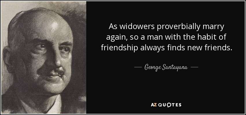 As widowers proverbially marry again, so a man with the habit of friendship always finds new friends. - George Santayana