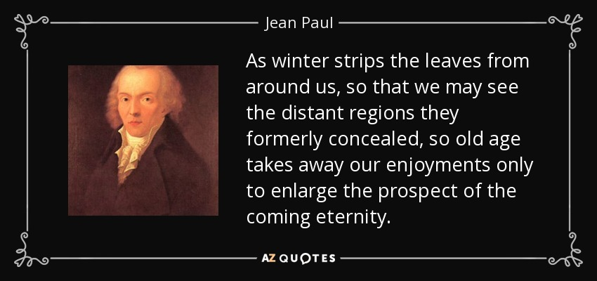 As winter strips the leaves from around us, so that we may see the distant regions they formerly concealed, so old age takes away our enjoyments only to enlarge the prospect of the coming eternity. - Jean Paul