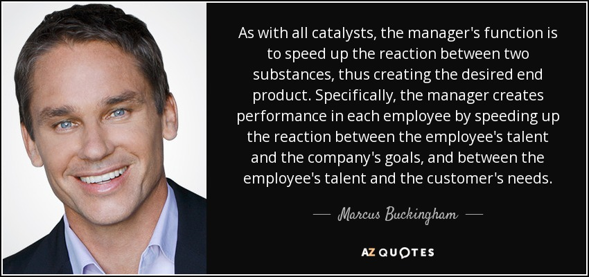 As with all catalysts, the manager's function is to speed up the reaction between two substances, thus creating the desired end product. Specifically, the manager creates performance in each employee by speeding up the reaction between the employee's talent and the company's goals, and between the employee's talent and the customer's needs. - Marcus Buckingham