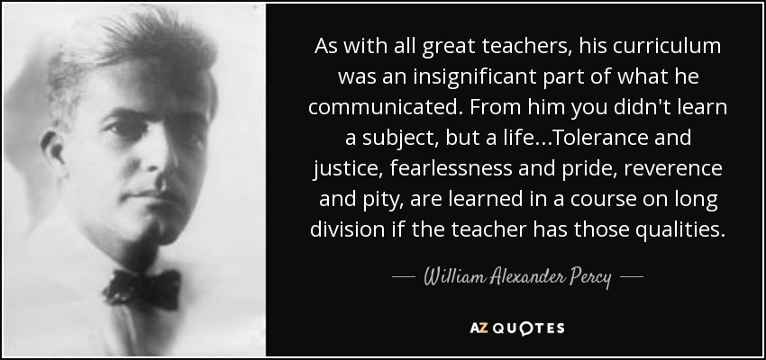 As with all great teachers, his curriculum was an insignificant part of what he communicated. From him you didn't learn a subject, but a life...Tolerance and justice, fearlessness and pride, reverence and pity, are learned in a course on long division if the teacher has those qualities. - William Alexander Percy